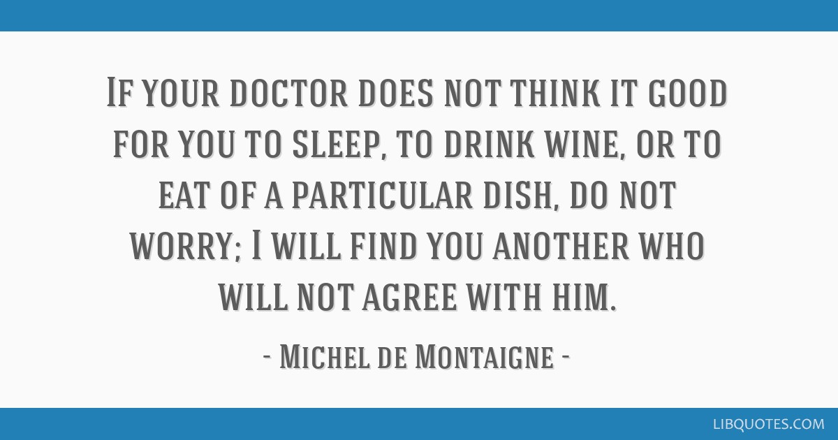 If your doctor does not think it good for you to sleep, to drink wine, or to eat of a particular dish, do not worry; I will find you another who will ...