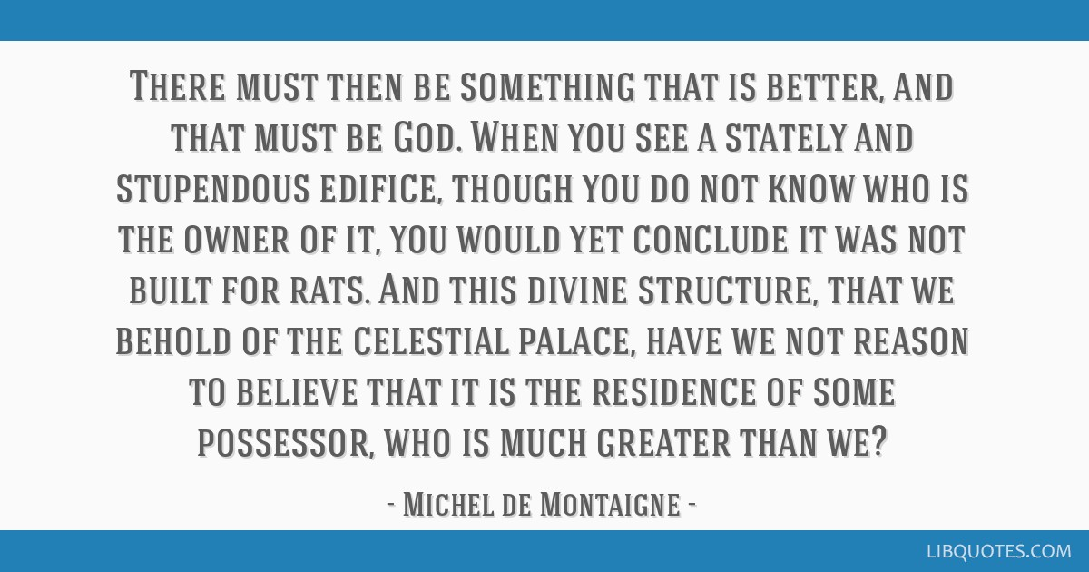 There must then be something that is better, and that must be God. When you see a stately and stupendous edifice, though you do not know who is the...