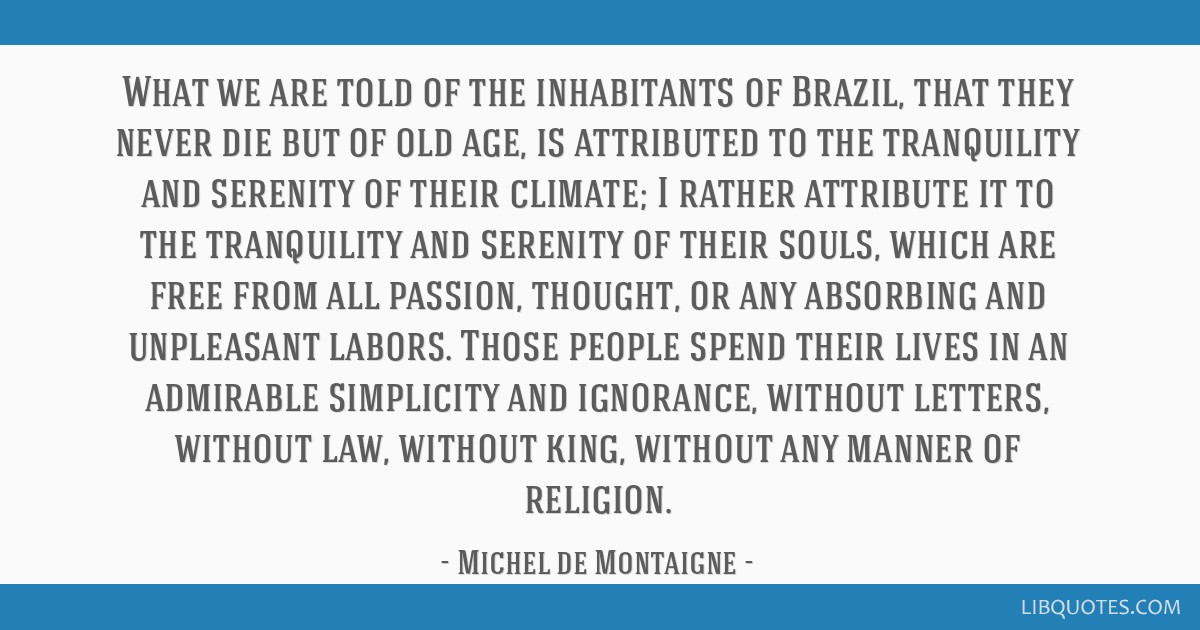 What we are told of the inhabitants of Brazil, that they never die but of old age, is attributed to the tranquility and serenity of their climate; I...