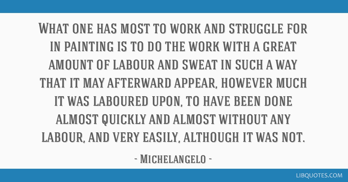 What one has most to work and struggle for in painting is to do the work with a great amount of labour and sweat in such a way that it may afterward...