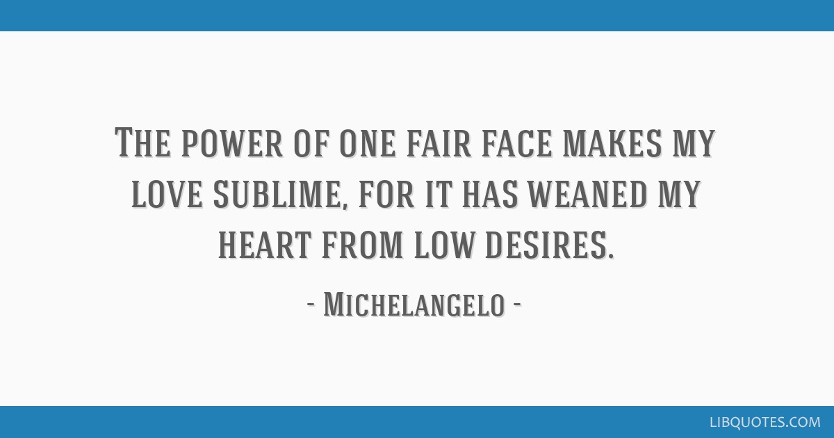 The power of one fair face makes my love sublime, for it has weaned my heart from low desires.
