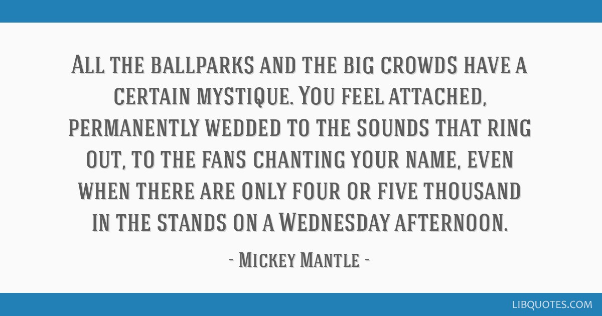 All the ballparks and the big crowds have a certain mystique. You feel attached, permanently wedded to the sounds that ring out, to the fans chanting ...