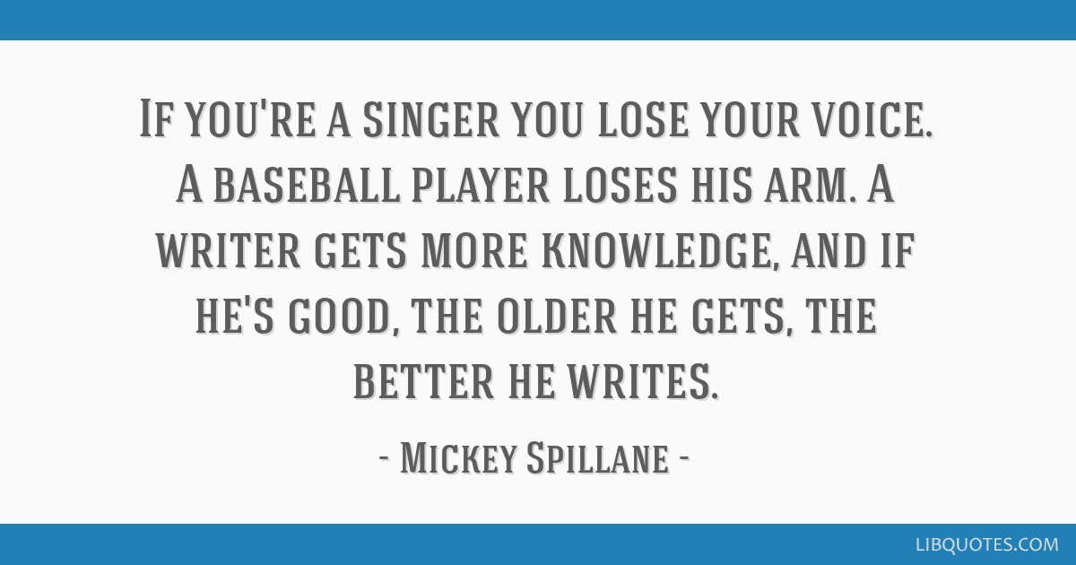 If you're a singer you lose your voice. A baseball player loses his arm. A writer gets more knowledge, and if he's good, the older he gets, the...