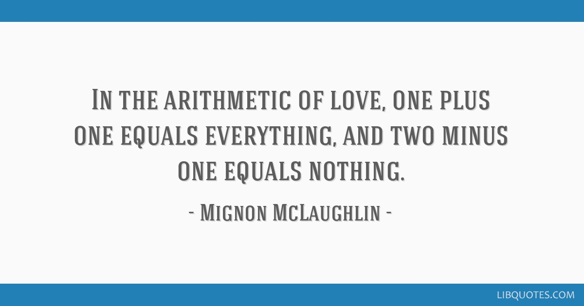In the arithmetic of love, one plus one equals everything, and two minus one equals nothing.