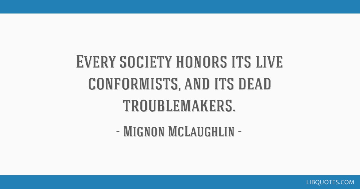 Every society honors its live conformists, and its dead troublemakers.