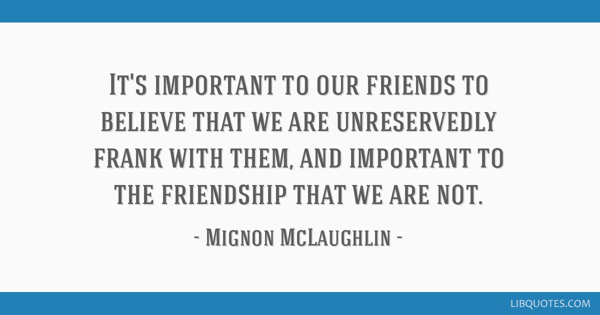 It's important to our friends to believe that we are unreservedly frank with them, and important to the friendship that we are not.