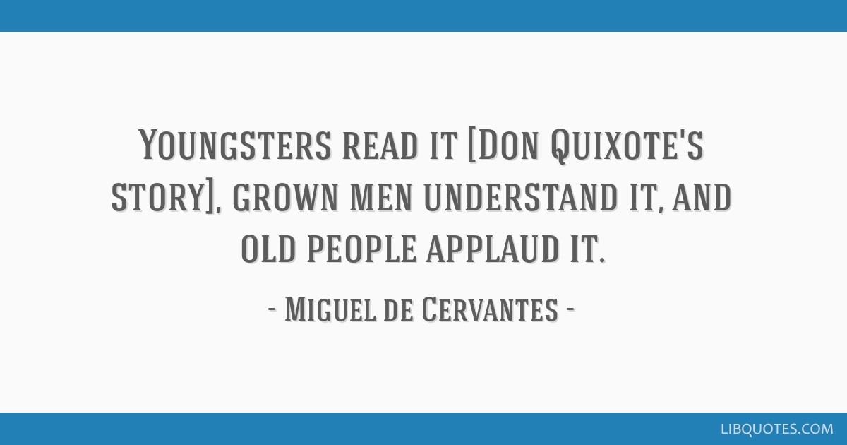 Youngsters read it [Don Quixote's story], grown men understand it, and old people applaud it.