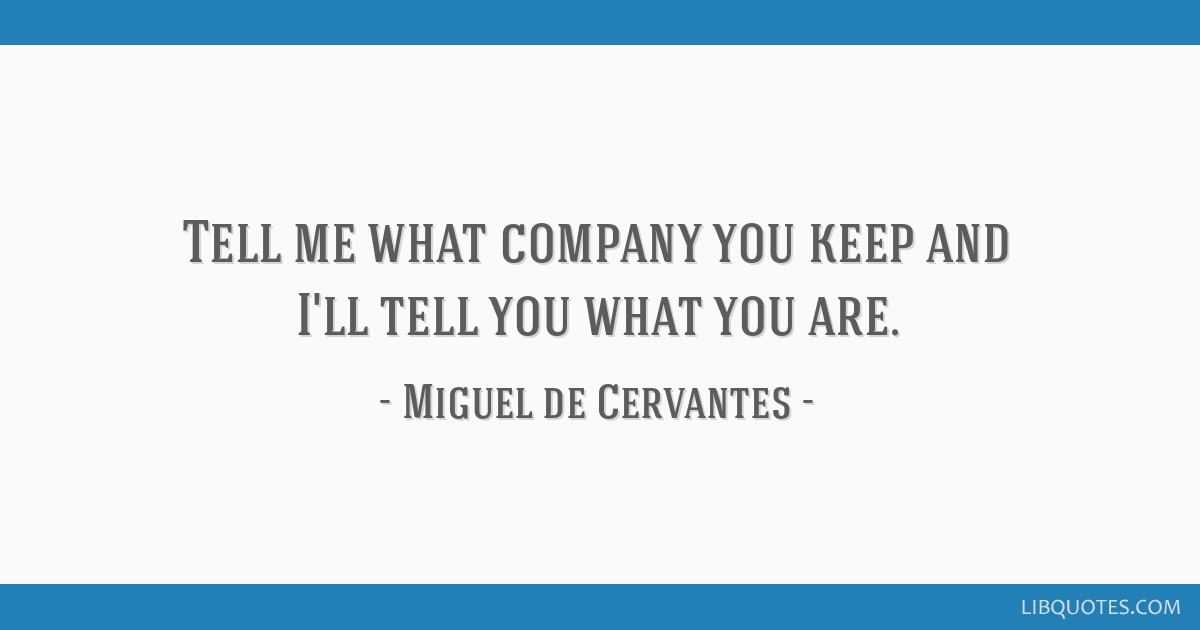 Tell Me What Company You Keep And Ill Tell You What You Are