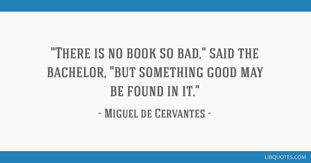 There is no book so bad, said the bachelor, but something good may be found in it.