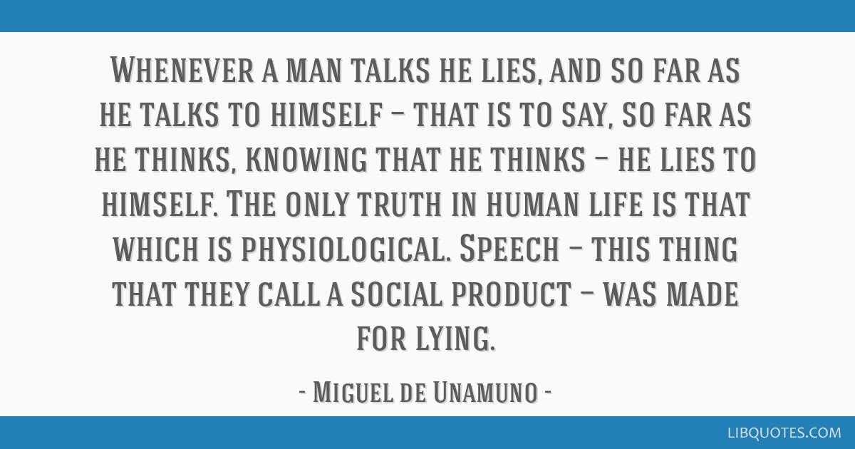 Whenever a man talks he lies, and so far as he talks to himself — that is to say, so far as he thinks, knowing that he thinks — he lies to...