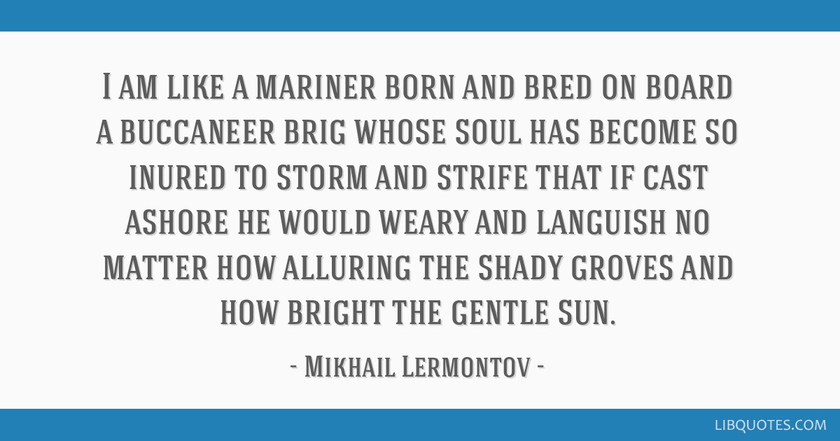 I am like a mariner born and bred on board a buccaneer brig whose soul has become so inured to storm and strife that if cast ashore he would weary...