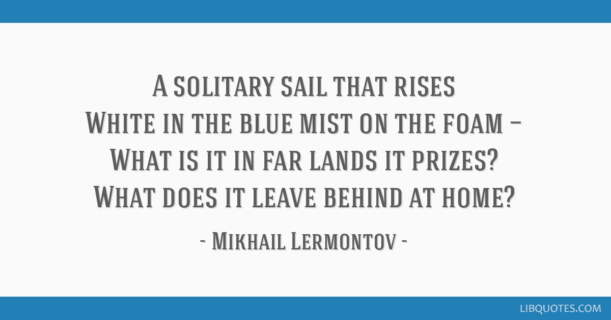 A solitary sail that rises White in the blue mist on the foam — What is it in far lands it prizes? What does it leave behind at home?