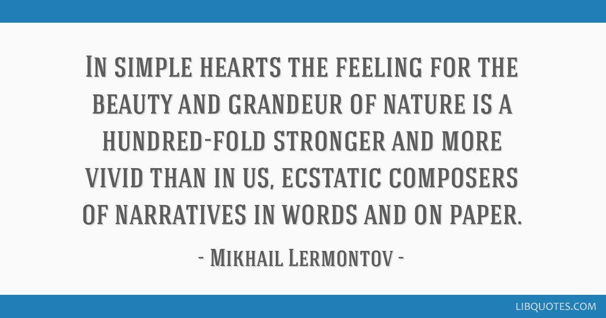 In simple hearts the feeling for the beauty and grandeur of nature is a hundred-fold stronger and more vivid than in us, ecstatic composers of...