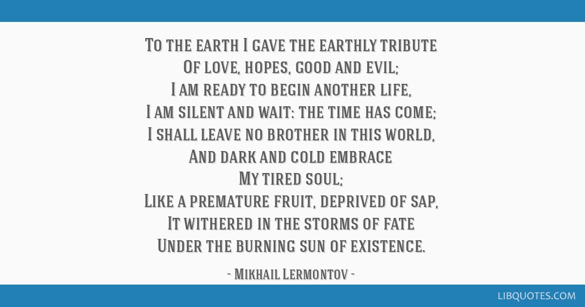 To the earth I gave the earthly tribute Of love, hopes, good and evil; I am ready to begin another life, I am silent and wait: the time has come; I...