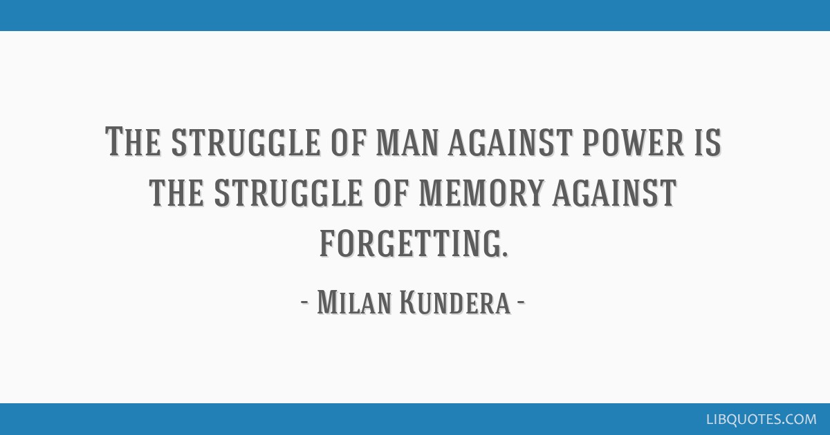 The struggle of man against power is the struggle of memory against forgetting.