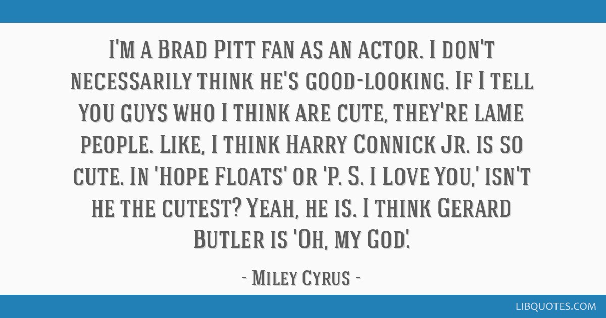 I\'m a Brad Pitt fan as an actor. I don\'t necessarily think ...