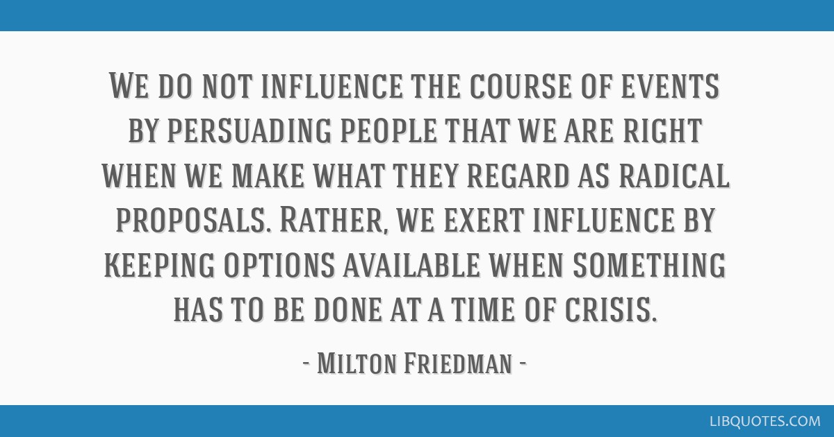 We do not influence the course of events by persuading people that we are right when we make what they regard as radical proposals. Rather, we exert...