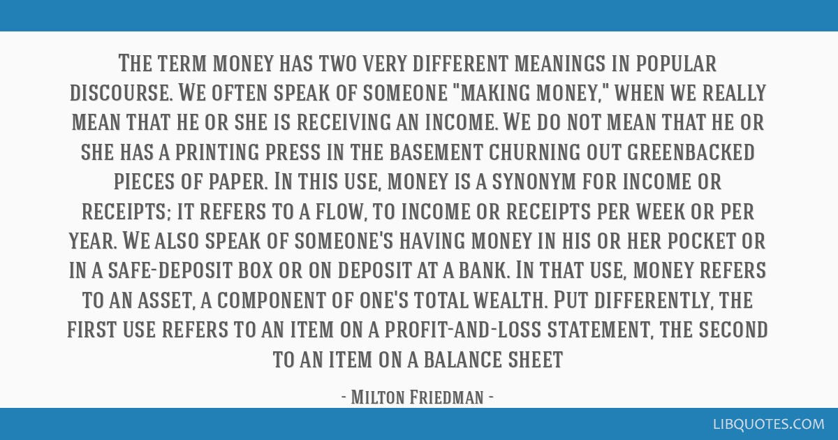 The term money has two very different meanings in popular discourse. We often speak of someone making money, when we really mean that he or she is...