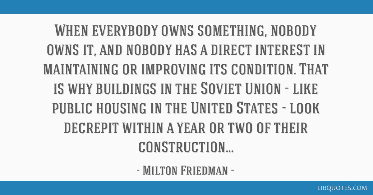 When everybody owns something, nobody owns it, and nobody has a direct interest in maintaining or improving its condition. That is why buildings in...