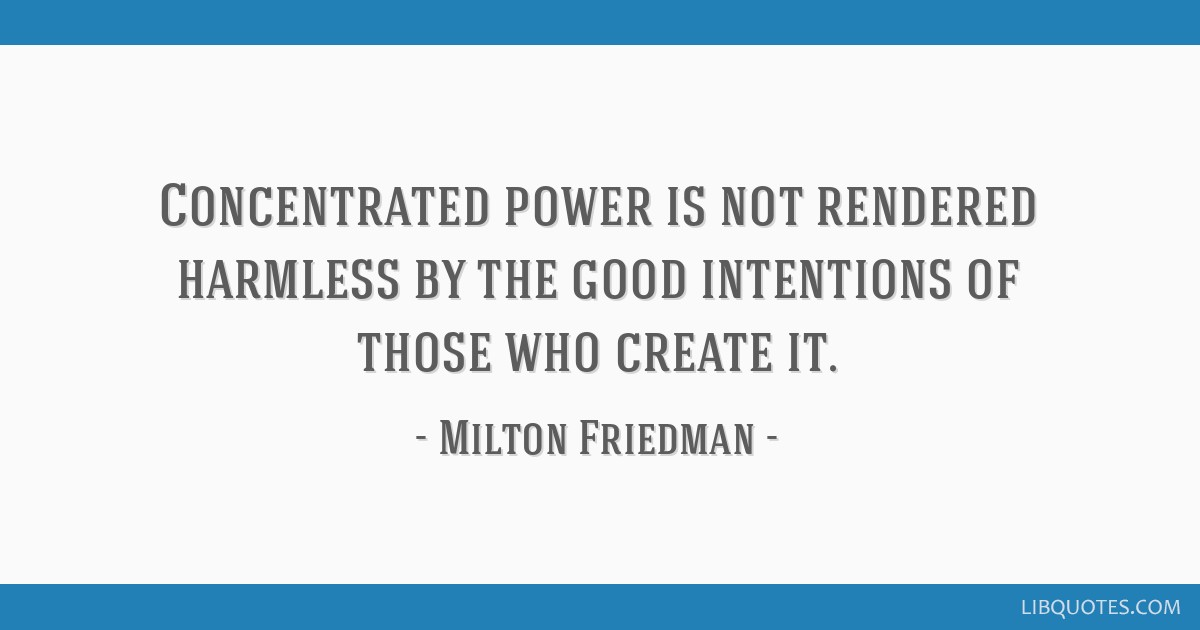 Concentrated power is not rendered harmless by the good intentions of those who create it.