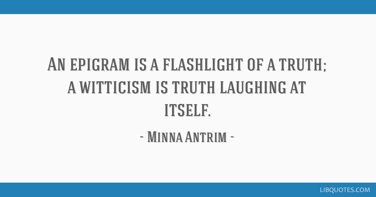 An epigram is a flashlight of a truth; a witticism is truth laughing at itself.