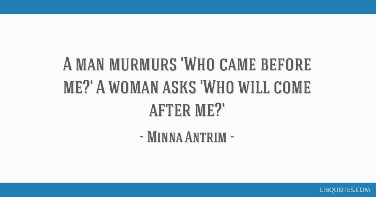 A man murmurs 'Who came before me?' A woman asks 'Who will come after me?'