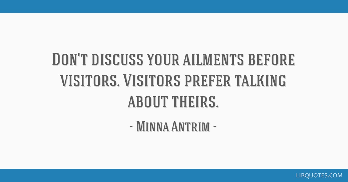 Don't discuss your ailments before visitors. Visitors prefer talking about theirs.