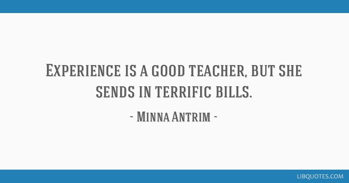Experience is a good teacher, but she sends in terrific bills.