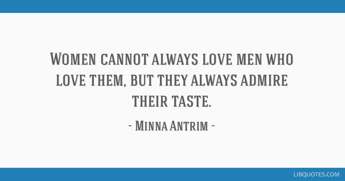 Women cannot always love men who love them, but they always admire their taste.