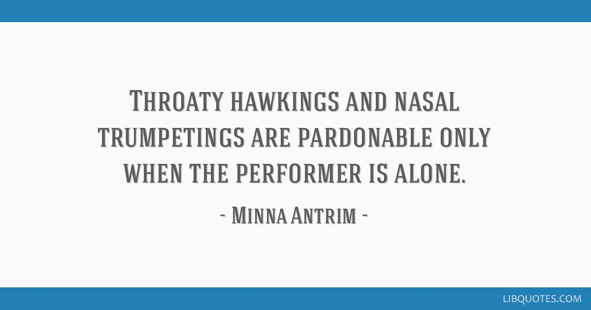 Throaty hawkings and nasal trumpetings are pardonable only when the performer is alone.