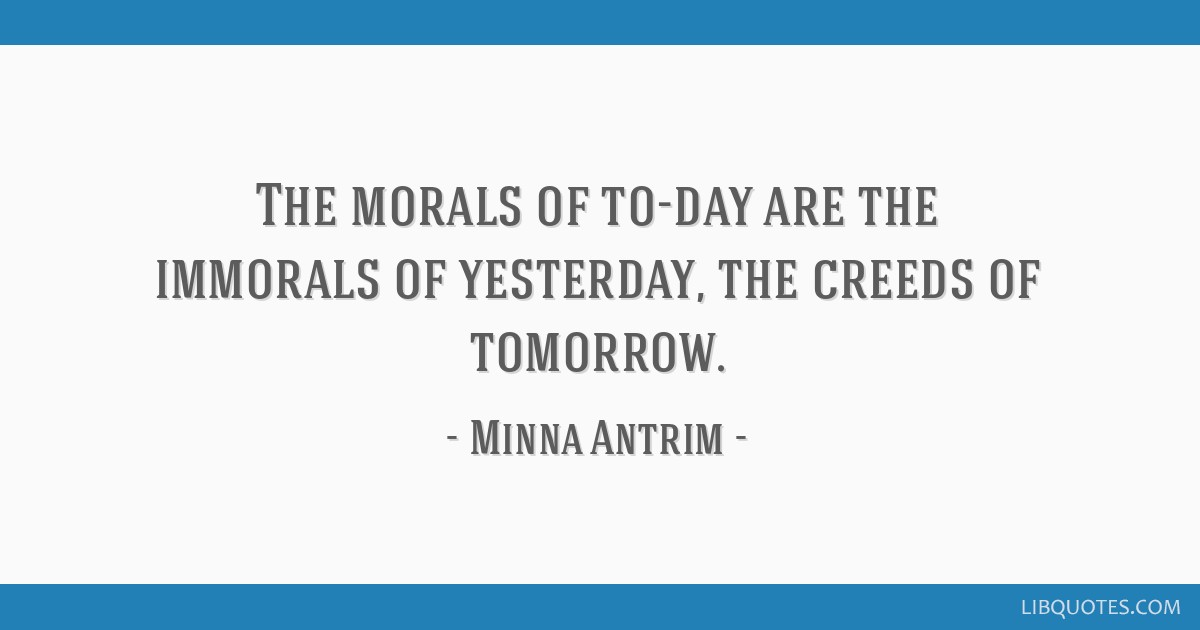 The morals of to-day are the immorals of yesterday, the creeds of tomorrow.