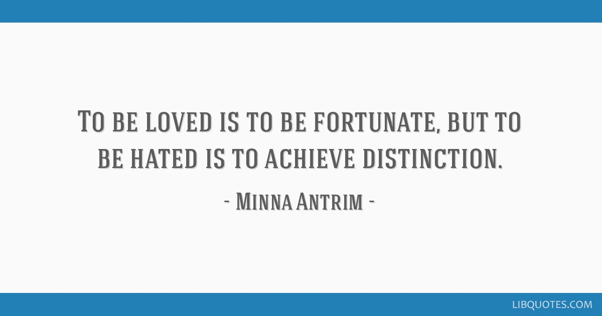 To be loved is to be fortunate, but to be hated is to achieve distinction.