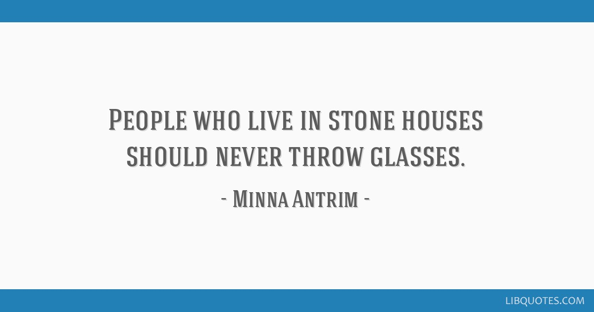 People who live in stone houses should never throw glasses.