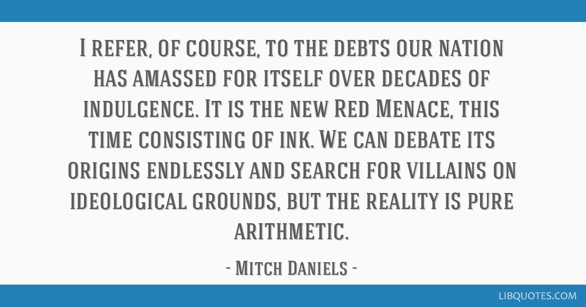 I refer, of course, to the debts our nation has amassed for itself over decades of indulgence. It is the new Red Menace, this time consisting of ink. ...