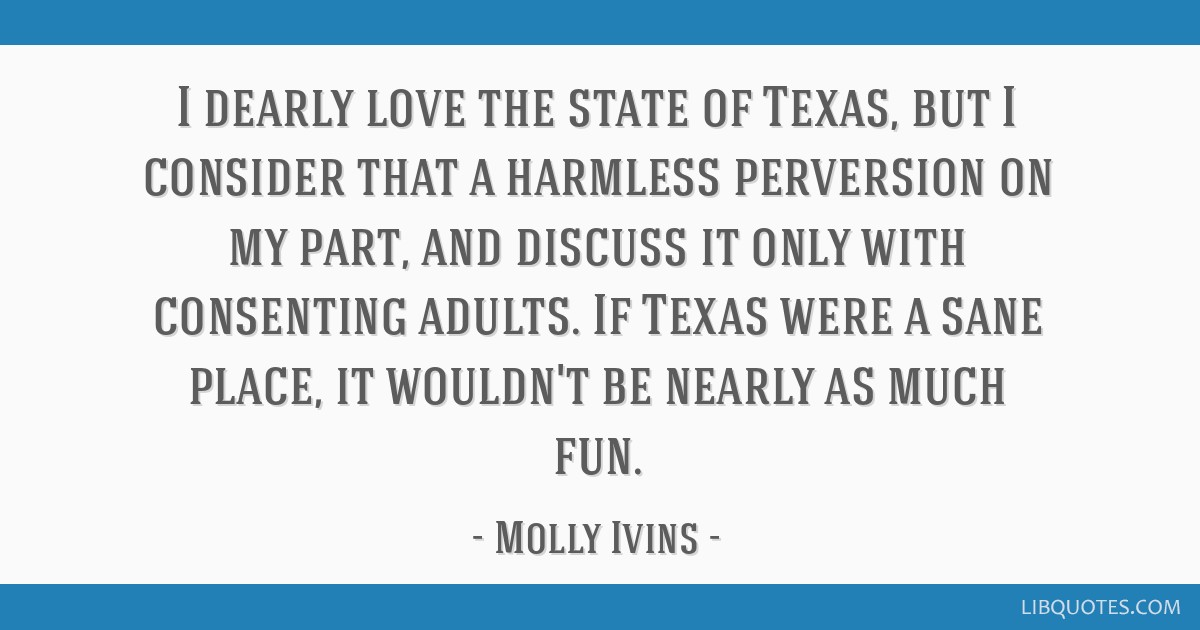 I dearly love the state of Texas, but I consider that a harmless perversion on my part, and discuss it only with consenting adults. If Texas were a...