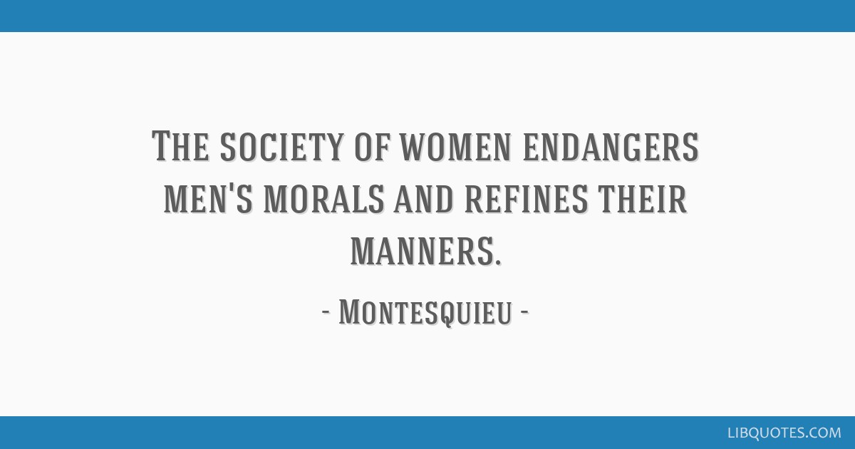 The society of women endangers men's morals and refines their manners.