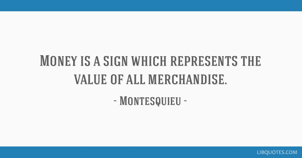 Money is a sign which represents the value of all merchandise.