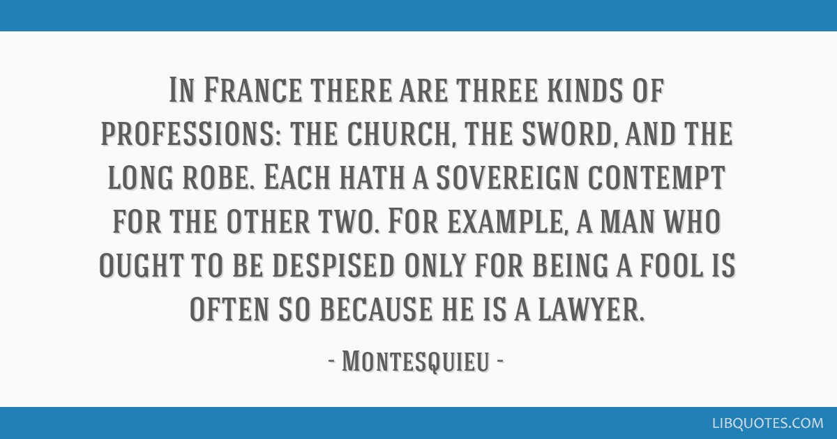 In France there are three kinds of professions: the church, the sword, and the long robe. Each hath a sovereign contempt for the other two. For...