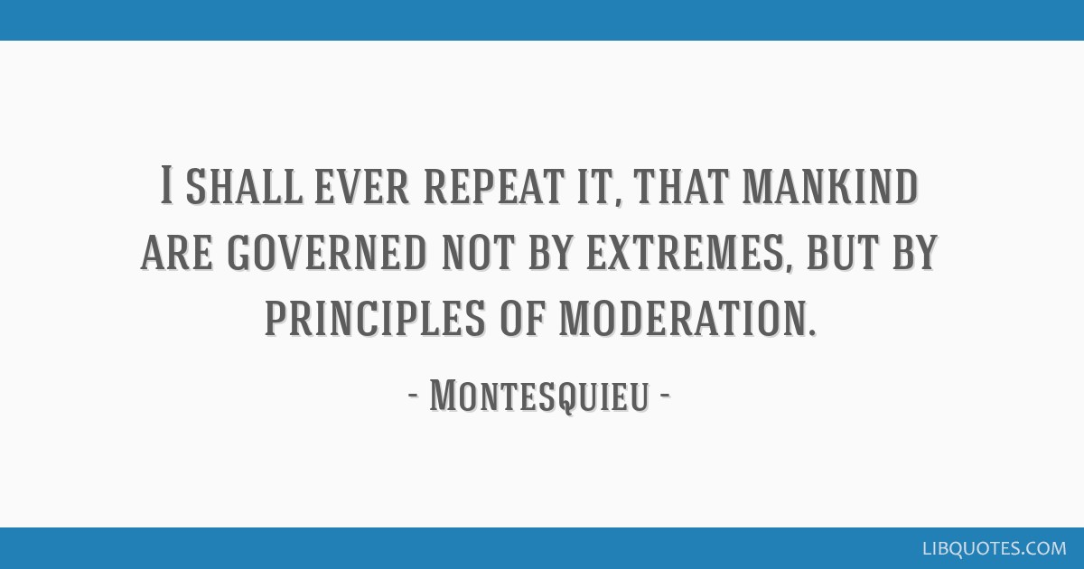 I shall ever repeat it, that mankind are governed not by extremes, but by principles of moderation.
