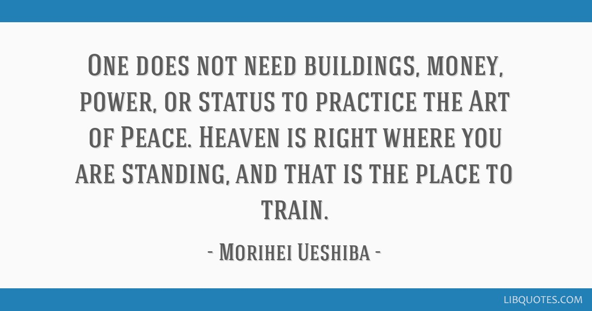 One does not need buildings, money, power, or status to practice the Art of Peace. Heaven is right where you are standing, and that is the place to...