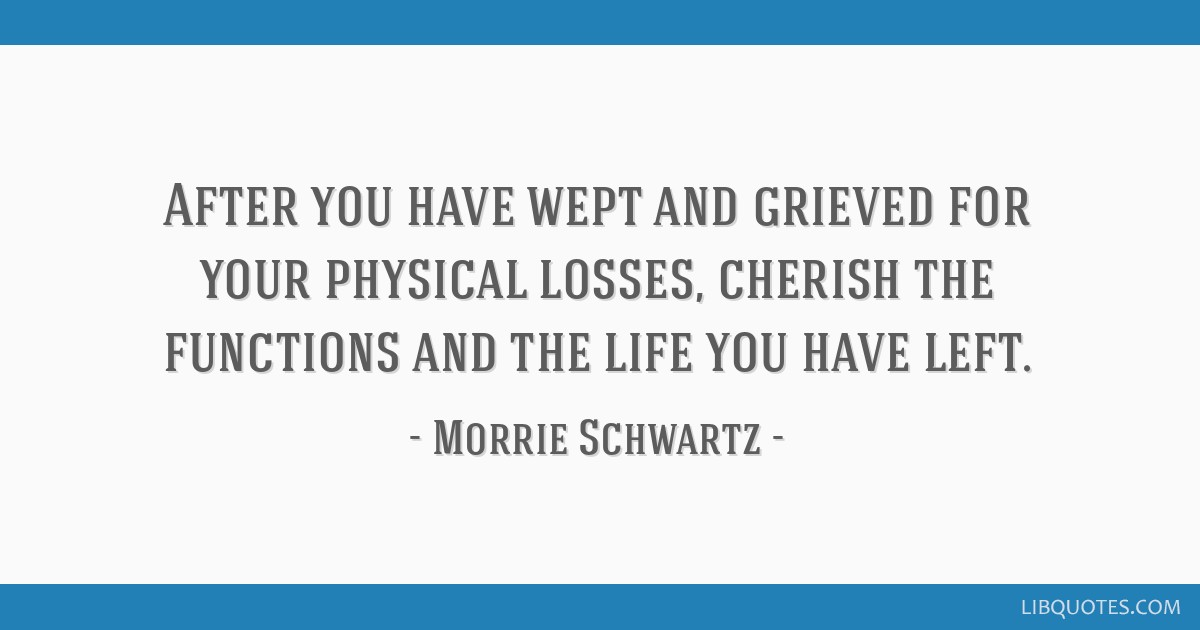 After you have wept and grieved for your physical losses, cherish the functions and the life you have left.