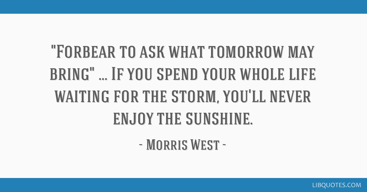 Forbear to ask what tomorrow may bring … If you spend your whole life waiting for the storm, you'll never enjoy the sunshine.