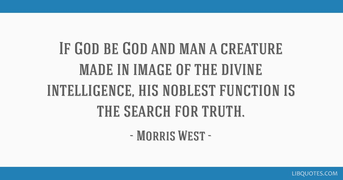 If God be God and man a creature made in image of the divine intelligence, his noblest function is the search for truth.