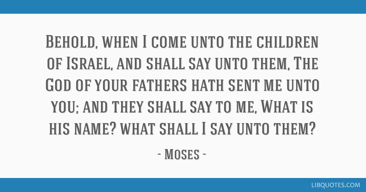 Behold, when I come unto the children of Israel, and shall say unto them, The God of your fathers hath sent me unto you; and they shall say to me,...