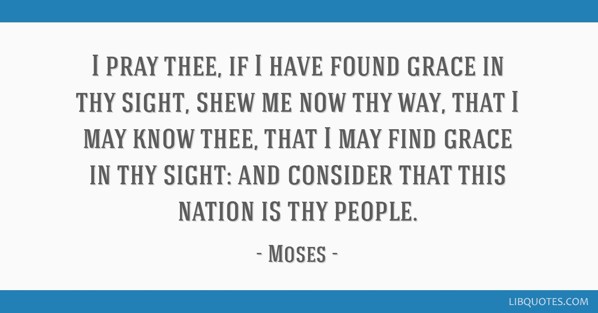 I pray thee, if I have found grace in thy sight, shew me now thy way, that I may know thee, that I may find grace in thy sight: and consider that...