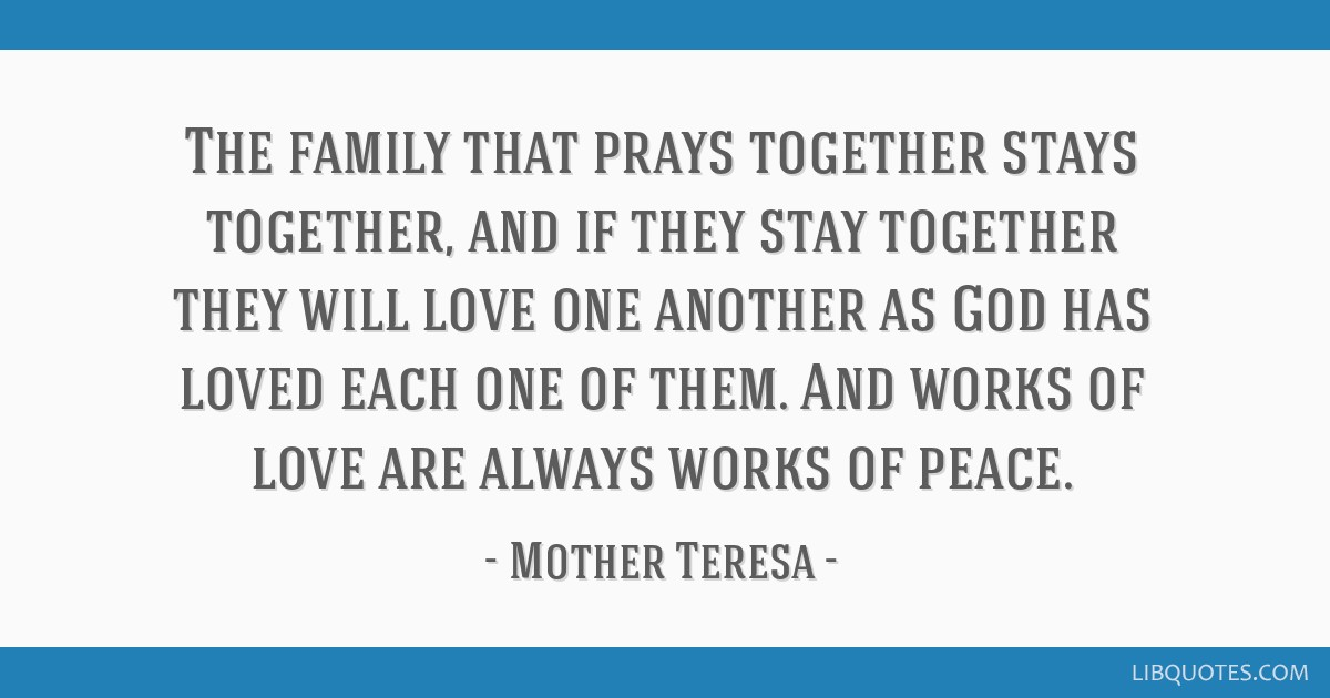 The family that prays together stays together, and if they stay together they will love one another as God has loved each one of them. And works of...