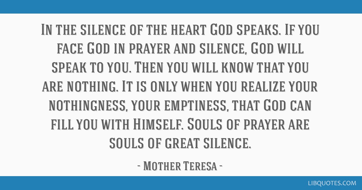 In the silence of the heart God speaks. If you face God in prayer and silence, God will speak to you. Then you will know that you are nothing. It is...