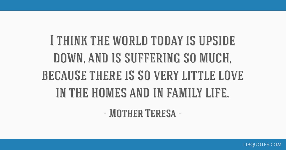 I think the world today is upside down, and is suffering so much, because there is so very little love in the homes and in family life.