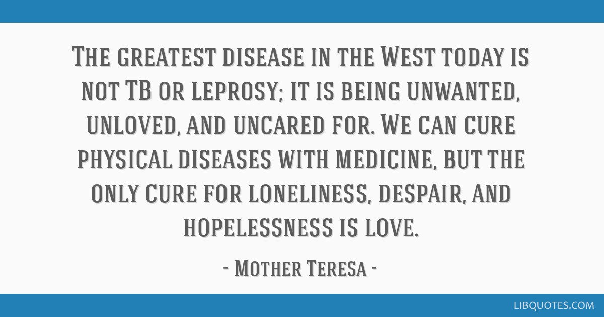 The greatest disease in the West today is not TB or leprosy