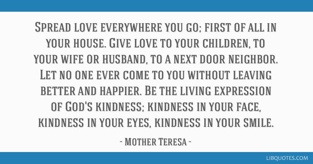 Spread love everywhere you go; first of all in your house. Give love to your children, to your wife or husband, to a next door neighbor. Let no one...